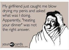 """My girlfriend just caught me blow drying my penis and asked what was I doing. Apparently, """"heating your dinner"""" was not the right answer."""