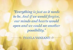 """""""Everything is just as it needs to be. And if we would forgive, our minds and hearts would open and we could see another possibility."""""""