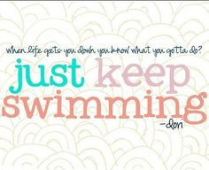 Just keep swimming. And repeat...