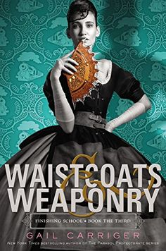 Waistcoats & Weaponry (Finishing School, Band 3) von Gail…