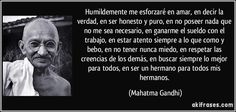 Humildemente me esforzaré en amar, en decir la verdad, en ser honesto y puro, en no poseer nada que no me sea necesario, en ganarme el sueldo con el trabajo, en estar atento siempre a lo que como y bebo, en no tener nunca miedo, en respetar las creencias de los demás, en buscar siempre lo mejor para todos, en ser un hermano para todos mis hermanos. (Mahatma Gandhi)