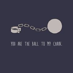 """You are the ball to my chain.""  Snitches Get Stitches Greeting Cards  Greeting Cards for the Incarcerated  http://www.snitchesgetstitchesgreetingcards.com/"