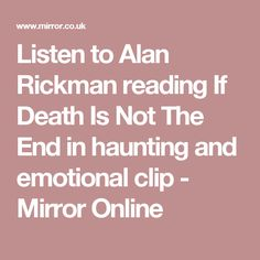 Listen to Alan Rickman reading If Death Is Not The End in haunting and emotional clip - Mirror Online