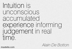 Intuition is unconscious accumulated experience informing judgement in real time. Alain De Botton