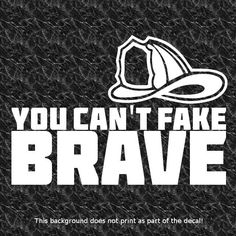 YOU CAN'T FAKE BRAVE DECAL FIREMAN FIRE DEPARTMENT FD FIREFIGHTER FIREFIGHTING