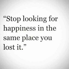 """""""Stop looking for happiness in the same place you lost it."""""""