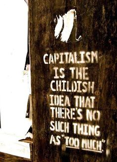 Capitalism is the childish idea that there's no suck thing as too much   Anonymous ART of Revolution
