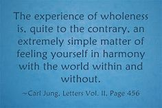 The experience of wholeness is, quite to the contrary, an extremely simple matter of feeling yourself in harmony with the world within and without. ~Carl Jung, Letters Vol. II, Page 456.