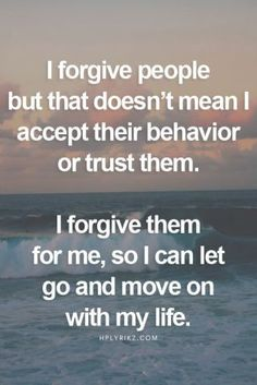 I forgive people but that doesn't mean I accept their behavior or trust them. I forgive them for me, so I can let go and move on with my life. change 50 Inspirational Quotes That Will Change Your Life Now Quotes, Great Quotes, Quotes To Live By, Life Quotes, Quotes For Myself, Never Trust Quotes, Forgive And Forget Quotes, Forget Him Quotes, Forgive Quotes