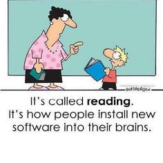 """""""It's called READING. It's how people install new software into their brains.""""  :)"""