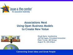 Associations Next Using Open Business Models  to Create New Value Chuck Davis, InnoCentive Jeff De Cagna, Principled Innov...