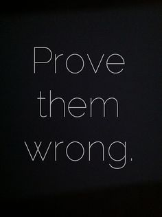 PROVE THEM WRONG! The best form of rebellion or revenge is accomplishing what they thought you never could :: Words to Live By
