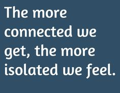 The more connected we get, the more isolated we feel.