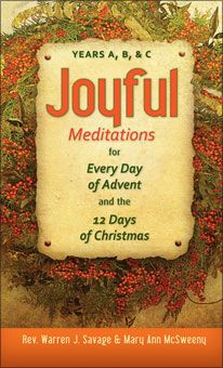 Joyful Meditations for Every Day of Advent and the 12 Days of Christmas by Rev. Warren J. Savage & Mary Ann McSweeney (Years A, B, & C). Each daily reflection opens with a quote from the day's Scripture readings. A reflection, prayer, offering, and petition give you a chance to change your daily routine in simple ways to bring God's love to your life this joyous season. To see sample pages, click on the image.
