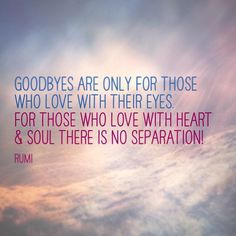 Goodbyes are only for those who love with their eyes. For those who love with heart and soul, there is no separation.
