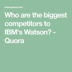 Who are the biggest competitors to IBM's Watson? - Quora