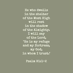"He who dwells in the secret place of the Most High Shall abide under the shadow of the Almighty. I will say of the Lord, ""He is my refuge and my fortress; My God, in Him I will trust."" (‭Psalm‬ ‭91‬:‭1-2‬)"