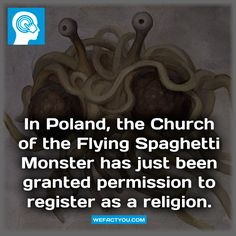 In Poland, the Church of the Flying Spaghetti Monster has just been granted permission to register as a religion.