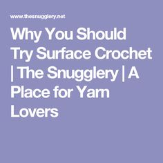 Why You Should Try Surface Crochet | The Snugglery | A Place for Yarn Lovers