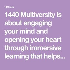 1440 Multiversity is about engaging your mind and opening your heart through immersive learning that helps you reflect, connect, and re-energize.