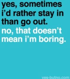 yes, sometimes i'd rather stay in than go out no, that doesn't mean i'm boring