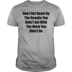 Don't get upset by the results you didn't get ... T-Shirt #gift #ideas #Popular #Everything #Videos #Shop #Animals #pets #Architecture #Art #Cars #motorcycles #Celebrities #DIY #crafts #Design #Education #Entertainment #Food #drink #Gardening #Geek #Hair #beauty #Health #fitness #History #Holidays #events #Home decor #Humor #Illustrations #posters #Kids #parenting #Men #Outdoors #Photography #Products #Quotes #Science #nature #Sports #Tattoos #Technology #Travel #Weddings #Women