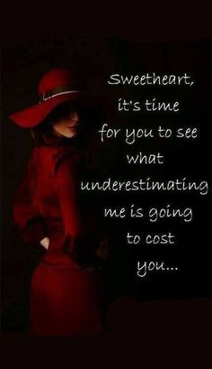 Sweetheart, it's time for you to see what underestimating me is going to cost you...