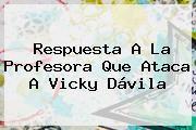http://tecnoautos.com/wp-content/uploads/imagenes/tendencias/thumbs/respuesta-a-la-profesora-que-ataca-a-vicky-davila.jpg Vicky Davila. Respuesta a la profesora que ataca a Vicky Dávila, Enlaces, Imágenes, Videos y Tweets - http://tecnoautos.com/actualidad/vicky-davila-respuesta-a-la-profesora-que-ataca-a-vicky-davila/