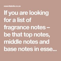 If you are looking for a list of fragrance notes – be that top notes, middle notes and base notes in essential oil fragrance, click here.