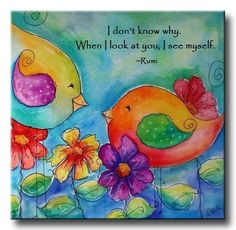 """""""I don't know why. When I look at you, I see myself."""" ~ Rumi"""