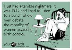I just had a terrible nightmare. It was 1912 and I had to listen to a bunch of old men debate the morality of women accessing birth control....oh wait! that was 2012. my bad.