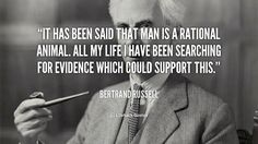 It has been said that man is a rational animal. All my life I have been searching for evidence which could support this. - Bertrand Russell at Lifehack QuotesMore great quotes at http://quotes.lifehack.org/by-author/bertrand-russell/
