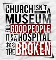 """""""Church isn't a museum for good people, its a hospital for the broken"""""""