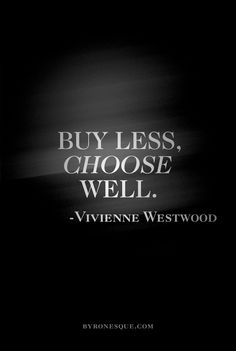 Buy less, choose well. Totally agree.   Vivienne Westwood.