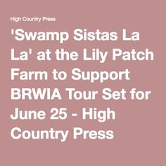 'Swamp Sistas La La' at the Lily Patch Farm to Support BRWIA Tour Set for June 25 - High Country Press