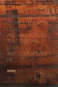 I merged so completely with Love, <br />And was so fused, <br />that I became Love <br />And Love became Me. Sufi Quotes, Poetry Quotes, Quotes To Live By, Love Quotes, Inspirational Quotes, Motivational Quotes, Jalaluddin Rumi, Rumi Love, Rumi Poetry
