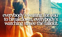 Everybody's waiting for you to breakdown, everybodys' watching to see the fallout.
