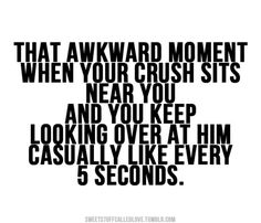 """That awkward moment when your crush sits near you and you keep looking over at him casually like every 5 seconds."" Haha"