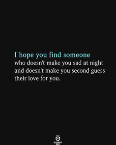 I hope you find someone who doesn't make you sad at night and doesn't make you second guess their love for you. Girl Quotes, Happy Quotes, Finding Happiness Quotes, I Still Miss You, Relationship Rules, Relationships, Happy Soul, Broken Heart Quotes, Knowing Your Worth