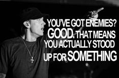 you've got enemies good. that means you actually stood up for something