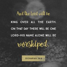 """And the Lord shall be king over all the earth: in that day shall there be one Lord, and his name one."" ‭‭Zechariah‬ ‭14:9‬ ‭KJV‬‬ http://bible.com/1/zec.14.9.kjv"