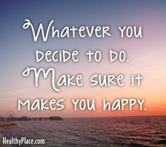 Quote: Whatever you decide to do. Make sure it makes you happy. www.HealthyPlace.com