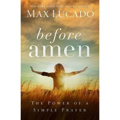 Before Amen: The Power of a Simple Prayer by Max Lucado — Reviews, Discussion, Bookclubs, Lists