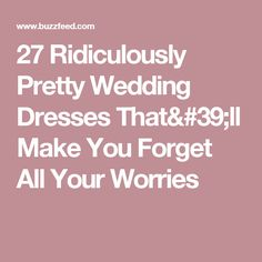27 Ridiculously Pretty Wedding Dresses That'll Make You Forget All Your Worries