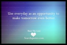 Use Everyday As An Opportunity To Make Tomorrow Even Better - http://www.quotesaboutcheating.com/use-everyday-as-an-opportunity-to-make-tomorrow-even-better/