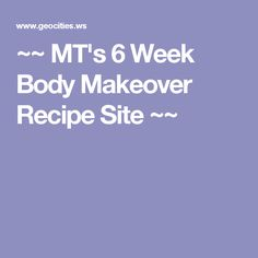 ~~ MT's 6 Week Body Makeover Recipe Site ~~