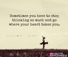Sometimes you have to stop thinking so much and go where your heart takes you.