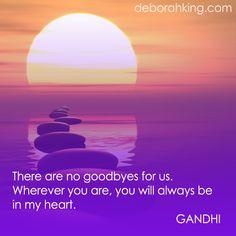 "Inspirational Quote: ""There are no goodbyes for us. Inspirational Quote: Wherever you are, you will always be in my heart."" - Gandhi. Hugs, Deborah. #Gandhi #DeborahKing #EnergyHealing"