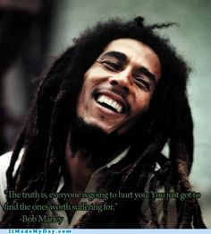 the truth is, everyone is going to hurt you. you just got to find the ones worth suffering for. (bob marley)