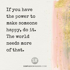 If you have the power to make someone #happy, do it.  The world needs more of that.  #happiness